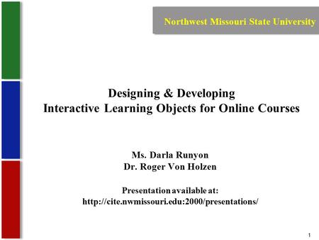1 Designing & Developing Interactive Learning Objects for Online Courses Ms. Darla Runyon Dr. Roger Von Holzen Presentation available at: