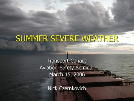 SUMMER SEVERE WEATHER Transport Canada Aviation Safety Seminar March 15, 2006 Nick Czernkovich.