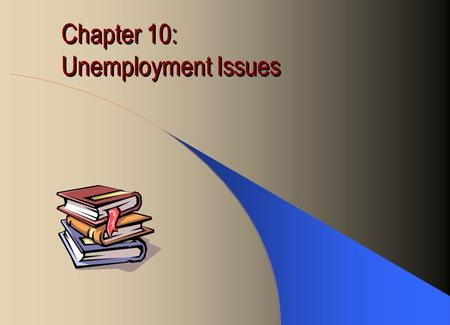 Chapter 10: Unemployment Issues. Cost of Unemployment Economic Cost: –Loss of income for the individual –Cost of searching for new jobs –Loss of goods.