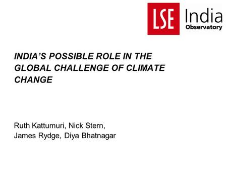 <strong>INDIA</strong>'S POSSIBLE ROLE <strong>IN</strong> THE GLOBAL CHALLENGE OF CLIMATE CHANGE Ruth Kattumuri, Nick Stern, James Rydge, Diya Bhatnagar.