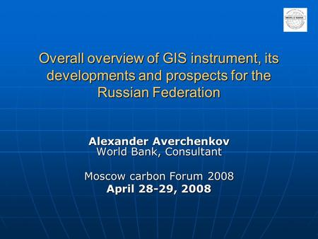 Overall overview of GIS instrument, its developments and prospects for the Russian Federation Alexander Averchenkov World Bank, Consultant Moscow carbon.