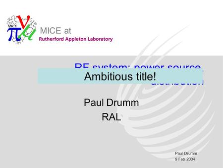 Paul Drumm 9 Feb 2004 MICE at RF system: power source, distribution Paul Drumm RAL Ambitious title!