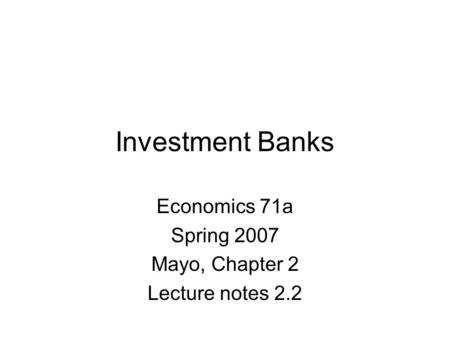 Investment Banks Economics 71a Spring 2007 Mayo, Chapter 2 Lecture notes 2.2.