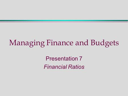 Managing Finance and Budgets Presentation 7 Financial Ratios.