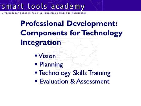 Professional Development: Components for Technology Integration  Vision  Planning  Technology Skills Training  Evaluation & Assessment.