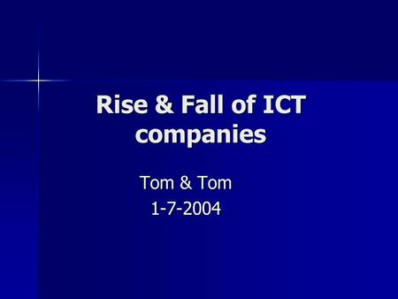 Rise & Fall of ICT companies Tom & Tom 1-7-2004. Content Overview history and milestones major companies Overview history and milestones major companies.