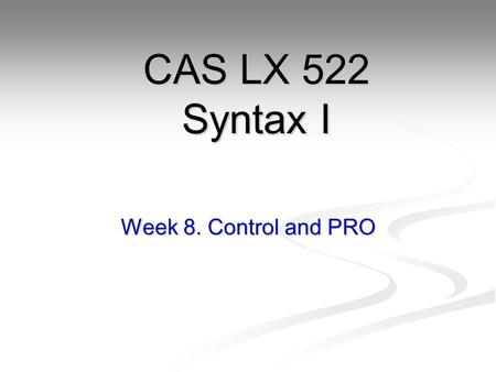 CAS LX 522 Syntax I Week 8. Control and PRO.