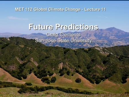 MET 112 Global Climate Change - Lecture 11 Future Predictions Craig Clements San Jose State University.