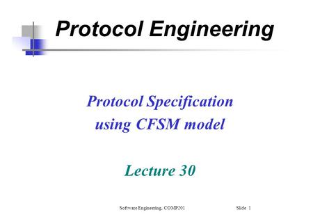 Software Engineering, COMP201 Slide 1 Protocol Engineering Protocol Specification using CFSM model Lecture 30.