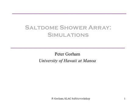 P. Gorham, SLAC SalSA workshop1 Saltdome Shower Array: Simulations Peter Gorham University of Hawaii at Manoa.