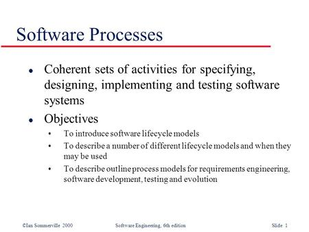 ©Ian Sommerville 2000 Software Engineering, 6th edition Slide 1 Software Processes l Coherent sets of activities for specifying, designing, implementing.