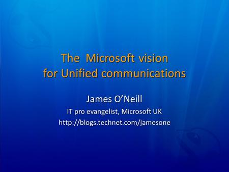 The Microsoft vision for Unified communications James O'Neill IT pro evangelist, Microsoft UK