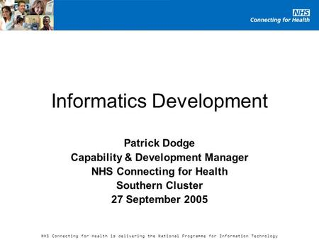 NHS Connecting for Health is delivering the National Programme for Information Technology Informatics Development Patrick Dodge Capability & Development.