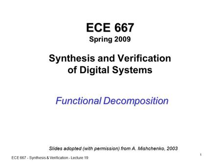ECE 667 - Synthesis & Verification - Lecture 19 1 ECE 667 Spring 2009 ECE 667 Spring 2009 Synthesis and Verification of Digital Systems Functional Decomposition.