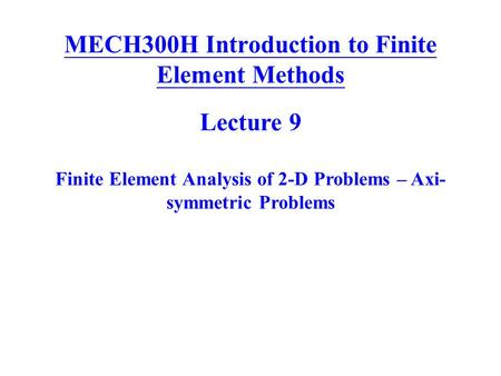 MECH300H Introduction to Finite Element Methods Lecture 9 Finite Element Analysis of 2-D Problems – Axi- symmetric Problems.