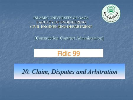 ISLAMIC UNIVERSITY OF GAZA FACULTY OF ENGINEERING CIVIL ENGINEERING DEPARTMENT 20. Claim, Disputes and Arbitration [Construction Contract Administration]