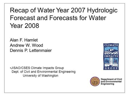 Recap of Water Year 2007 Hydrologic Forecast and Forecasts for Water Year 2008 Alan F. Hamlet Andrew W. Wood Dennis P. Lettenmaier JISAO/CSES Climate Impacts.