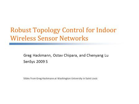 Robust Topology Control for Indoor Wireless Sensor Networks Greg Hackmann, Octav Chipara, and Chenyang Lu SenSys 2009 S Slides from Greg Hackmann at Washington.