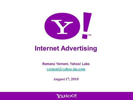 1 Internet Advertising Ramana Yerneni, Yahoo! Labs August 17, 2010.
