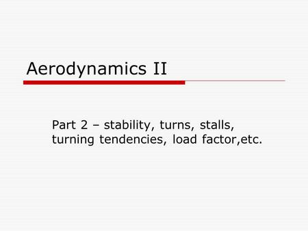 Aerodynamics II Part 2 – stability, turns, stalls, turning tendencies, load factor,etc.