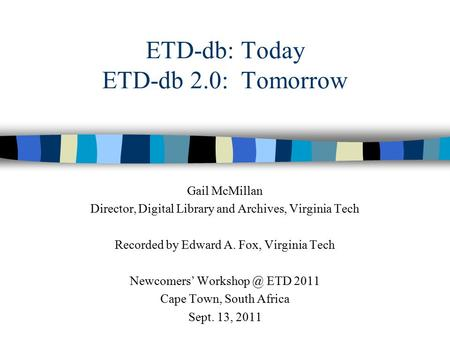 ETD-db: Today ETD-db 2.0: Tomorrow Gail McMillan Director, Digital Library and Archives, Virginia Tech Recorded by Edward A. Fox, Virginia Tech Newcomers'