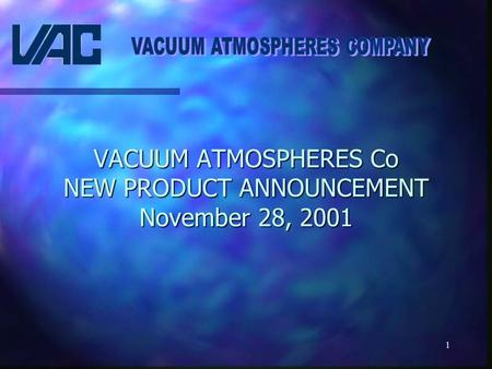 1 VACUUM ATMOSPHERES Co NEW PRODUCT ANNOUNCEMENT November 28, 2001.