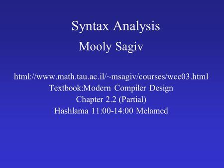 Syntax Analysis Mooly Sagiv html://www.math.tau.ac.il/~msagiv/courses/wcc03.html Textbook:Modern Compiler Design Chapter 2.2 (Partial) Hashlama 11:00-14:00.