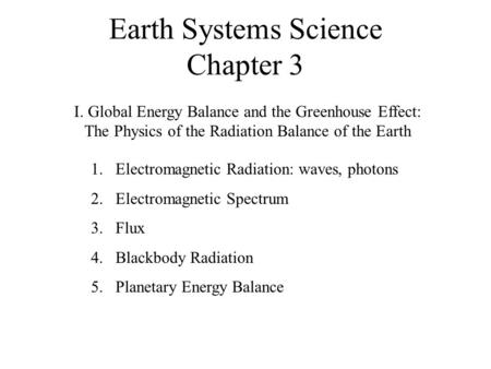 Earth Systems Science Chapter 3 I. Global Energy Balance and the Greenhouse Effect: The Physics of the Radiation Balance of the Earth 1.Electromagnetic.
