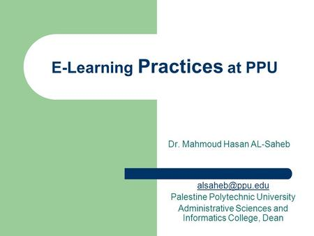 E-Learning Practices at PPU Dr. Mahmoud Hasan AL-Saheb Palestine Polytechnic University Administrative Sciences and Informatics College,
