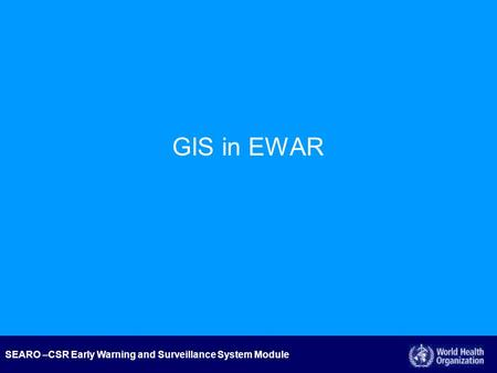 SEARO –CSR Early Warning and Surveillance System Module GIS in EWAR.