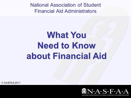 National Association of Student Financial Aid Administrators © NASFAA 2011 What You Need to Know about Financial Aid.
