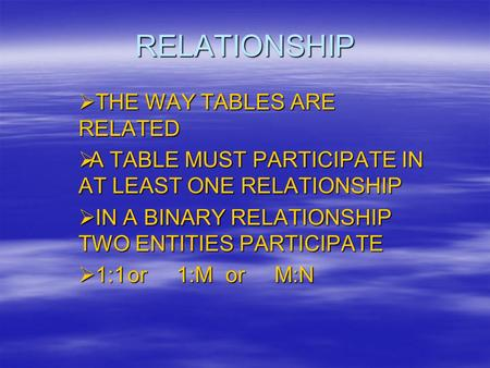 RELATIONSHIP  THE WAY TABLES ARE RELATED  A TABLE MUST PARTICIPATE IN AT LEAST ONE RELATIONSHIP  IN A BINARY RELATIONSHIP TWO ENTITIES PARTICIPATE 