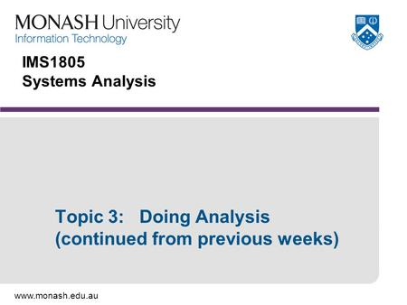 Www.monash.edu.au IMS1805 Systems Analysis Topic 3: Doing Analysis (continued from previous weeks)