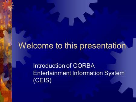 Welcome to this presentation Introduction of CORBA Entertainment Information System (CEIS)