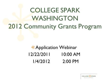 COLLEGE SPARK WASHINGTON 2012 Community Grants Program Application Webinar 12/22/201110:00 AM 1/4/20122:00 PM.