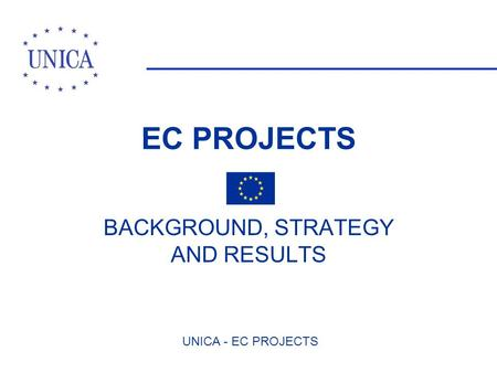 UNICA - EC PROJECTS EC PROJECTS BACKGROUND, STRATEGY AND RESULTS.