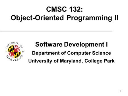 1 CMSC 132: Object-Oriented Programming II Software Development I Department of Computer Science University of Maryland, College Park.
