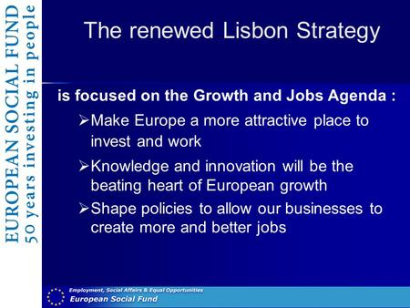 The renewed Lisbon Strategy is focused on the Growth and Jobs Agenda :  Make Europe a more attractive place to invest and work  Knowledge and innovation.