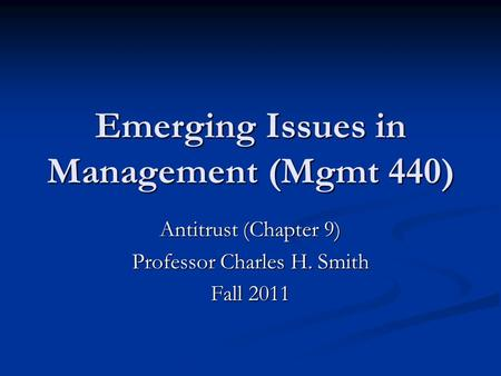 Emerging Issues in Management (Mgmt 440) Antitrust (Chapter 9) Professor Charles H. Smith Fall 2011.