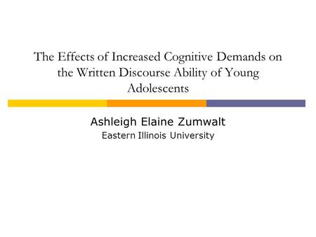 The Effects of Increased Cognitive Demands on the Written Discourse Ability of Young Adolescents Ashleigh Elaine Zumwalt Eastern Illinois University.