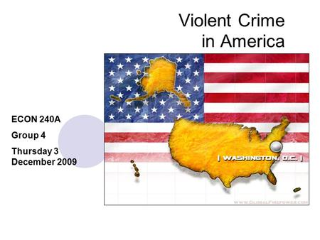 Violent Crime in America ECON 240A Group 4 Thursday 3 December 2009.
