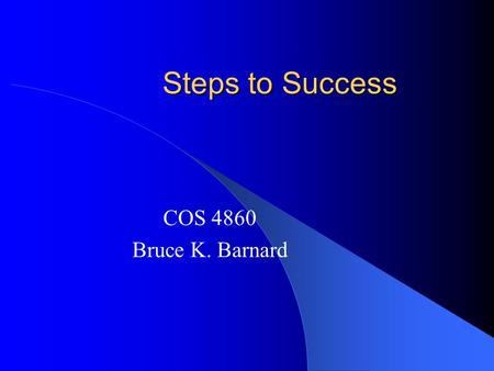 Steps to Success COS 4860 Bruce K. Barnard. Steps to Success Be Prepared – What is the objective? – Research – Environment (internal & external)
