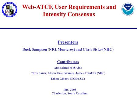 Web-ATCF, User Requirements and Intensity Consensus Presenters Buck Sampson (NRL Monterey) and Chris Sisko (NHC) Contributors Ann Schrader (SAIC) Chris.