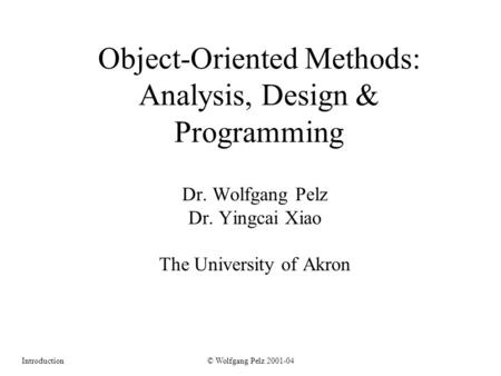 © Wolfgang Pelz 2001-04Introduction Object-Oriented Methods: Analysis, Design & Programming Dr. Wolfgang Pelz Dr. Yingcai Xiao The University of Akron.