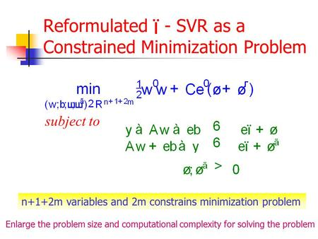 Reformulated - SVR as a Constrained Minimization Problem subject to n+1+2m variables and 2m constrains minimization problem Enlarge the problem size and.