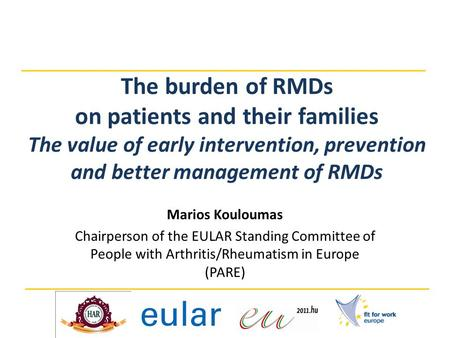 The burden of RMDs on patients and their families The value of early intervention, prevention and better management of RMDs Marios Kouloumas Chairperson.
