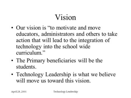 "April 28, 2001Technology Leadership Vision Our vision is ""to motivate and move educators, administrators and others to take action that will lead to the."