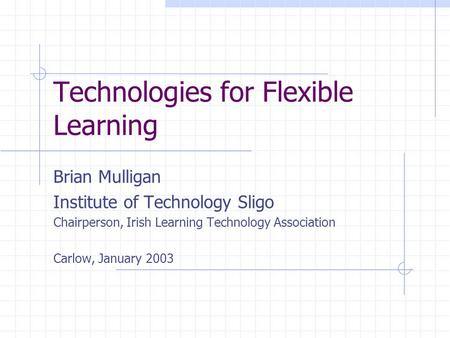 Technologies for Flexible Learning Brian Mulligan Institute of Technology Sligo Chairperson, Irish Learning Technology Association Carlow, January 2003.