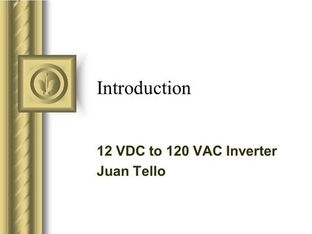 Introduction 12 VDC to 120 VAC Inverter Juan Tello This presentation will probably involve audience discussion, which will create action items. Use PowerPoint.
