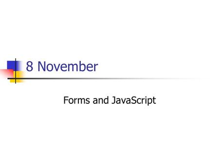 8 November Forms and JavaScript. Types of Inputs Radio Buttons (select one of a list) Checkbox (select as many as wanted) Text inputs (user types text)